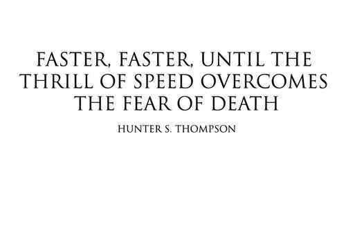 untitled-mag:  Faster, faster, until the thrill of speed overcomes the fear of death. Hunter S. Thompson.