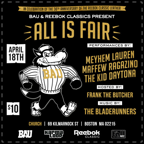 "BAU & Reebok Classics Present: ""All Is Fair""  Featuring performances by:  Meyhem Lauren  Maffew Ragazino The Kid Daytona  With music by: The BladeRunners  Hosted by: Frank The Butcher Church  69 Kilmarnock St   Boston, MA 02215 April 18th Going to be crazy!   #AlwaysBAU"