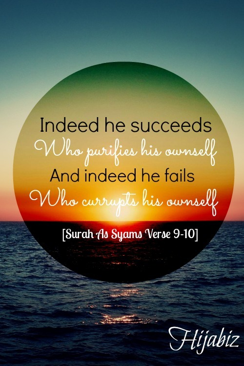 hijabiz:  <3 Indeed he succeeds who purifies his ownself. And indeed he fails who corrupts his ownself <3  [Surah As Syams Verse 9-10]