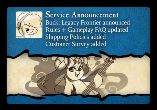 Buck: Legacy Frontier A 32 card expansion to the Buck: Legacy card game that introduces boss cards and more! Rules + Gameplay FAQ updated! Cleaned up a few statements and layout Shipping Policies added! Got a question about shipping? It's all answered here! If not, message us and we'll add it! Customer Survey Help us make Buck: Legacy even better by making suggestions and telling us about your impressions on the game, with a chance to win an exclusive prize! (to be announced)