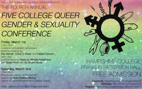 One of our amazing centers (Queer Community Alliance Center) is hosting their fourth annual Five College Queer Gender & Sexuality Conference this weekend! The Queer Conference, which takes place at Hampshire College in the heart of the Five College Consortium in Western Massachusetts aims to offer an accountable and supportive environment in which to further explore a wide range of topics, and their intersections, such as race, genders, sexualities, ability, class, kink, survival strategies, and many more, in a specifically queer context. We strive to provide a safer space for engaging, learning, and sharing with workshops, panels, and lectures by both student leaders and off-campus educators. This open and inclusive conference is FREE and organized by students from the Five Colleges. Pre-register now before it's too late!
