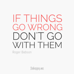 If things go wrong, don't go with them