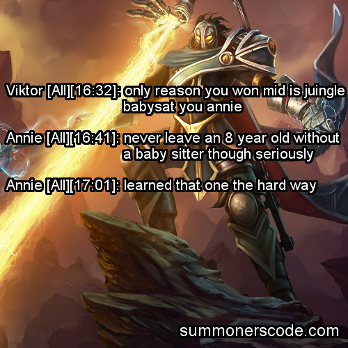 Exhibit 266 Viktor [All][16:32]: only reason you won mid is juingle babysat you annie Annie [All][16:41]: never leave an 8 year old without a baby sitter though seriously Annie [All][17:01]: learned that one the hard way (Thanks to Pinefresh for the quote!)