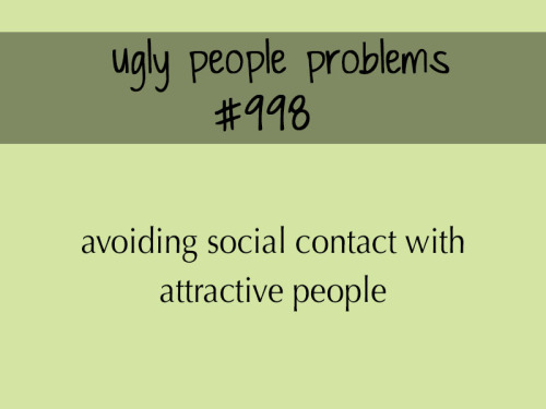 uglypeopleproblems:  submitted by anonymous