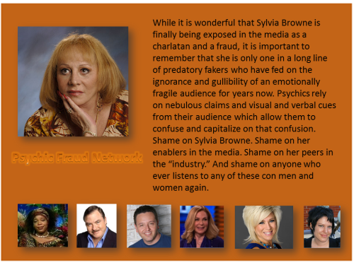 "While it is wonderful that Sylvia Browne is finally being exposed in the media as a charlatan and a fraud, it is important to remember that she is only one in a long line of predatory fakers who have fed on the ignorance and gullibility of an emotionally fragile audience for years now. Psychics rely on nebulous claims and visual and verbal cues from their audience which allow them to confuse and capitalize on that confusion.  Shame on Sylvia Browne. Shame on her enablers in the media. Shame on her peers in the ""industry."" And shame on anyone who ever listens to any of these con men and women again."