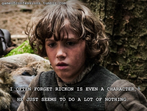 I often forget Rickon is even a character, he just seems to do a lot of nothing.