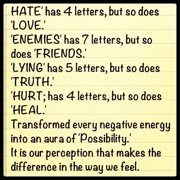 HATE' has 4 letters, but so does 'LOVE.' 'ENEMIES' has 7 letters, but so does 'FRIENDS.' 'LYING' has 5 letters, but so does 'TRUTH.' 'HURT; has 4 letters, but so does 'HEAL.' Transformed every negative energy into an aura of 'Possibility.' It is our #perception that makes the difference in the way we feel. #instamood #instaquotes #lifelessons #attitude #love #tumblr #thrivin #positive #igers