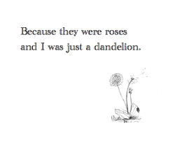 Dandelions, By J. Aragon.  Do you remember the day,  We were just children,  I was your only friend,  I gave up my snack time,  so we could play  You told me  You will always be there  I was there, I know what you said You simply blew it away  That summer we parted away,  You changed.  Do you remember the promise, we made?  Do you remember the wish you made?  All the dandelions I helped you collect?  The many smiles you gave  You blew it all away.  You changed,  I guess it is pretty easy to replace a small yellow dandelion with beautiful red roses and thorns.  I guess am just a dandelion to you after all.. Do you remember the wish you made?  I made that wish come true.  I was the hopeless dandelion you blew away.  I gave smiles, and you took mine away…  It's not fair.  But I guess  You changed  because they were elegant roses and I just a small yellow dandelion, Easy to replace Dandelions… The many wishes you made  Dandelions, you replaced me   You blew all that we had away..that summer day  Dandelions we blew them away..  I guess its time for farewell. Dandelions never go away The feeling is still there.
