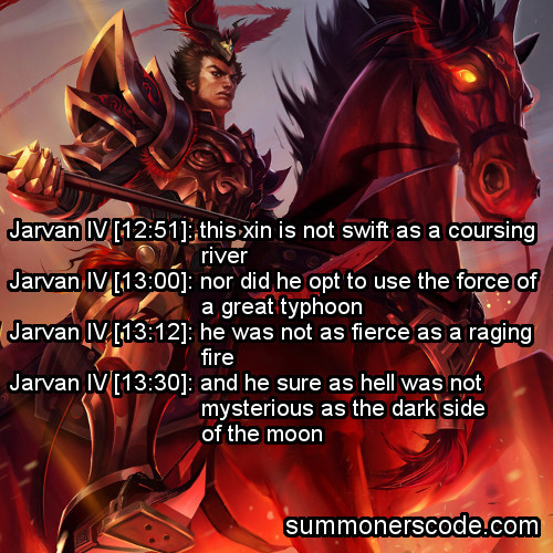 summonerscode:  Exhibit 189 Jarvan IV [12:51]: this xin is not swift as a coursing riverJarvan IV [13:00]: nor did he opt to use the force of a great typhoonJarvan IV [13:12]: he was not as fierce as a raging fireJarvan IV [13:30]: and he sure as hell was not mysterious as the dark side of the moon (Thanks to brightsideofthem00n for the quote!)