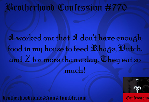 I worked out that I don't have enough food in my house to feed Rhage, Butch, and Z for more than a day. They eat so much!