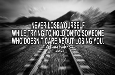 riolines:  Never lose yourself while trying to hold on to someone who doesn't care about losing you. – Unknown