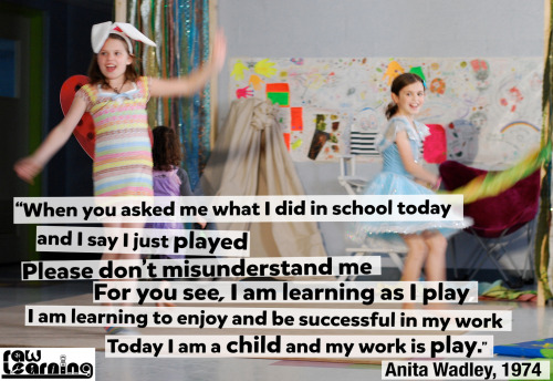 "imagininglearning:  ""When you asked me what I did in school today and I say, 'I just played.' Please don't misunderstand me. For you see, I am learning as I play. I am learning to enjoy and be successful in my work. Today I am a child and my work is play."" Anita Wadley, 1974 What can you get for donating to our campaign?  For 50 dollars our seed steward and resident artist/graphic designer David Loitz will create a meme for you using your favorite quote and your picture. He created this one above for Raw Learning."