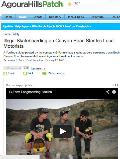 "Check out the article Agoura Hills Patch wrote about the longboard video we filmed in Malibu. Caution: sensationalist word choices, pre-determined opinions and general bias abound. Seeing the strength and magnitude of the skate community's response to this article has been awesome! Make sure to click ""recommend"" and read the comments section - some good stuff in there. Feel free to add your two cents - just try to keep it mature.-Mike"
