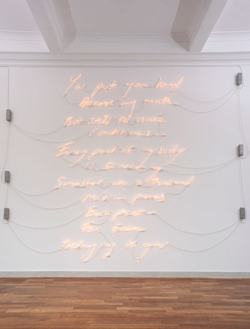 "honeysucculents:  Tracey Emin - Borrowed Light, 2007 ""You put your hand Across my mouth  But still the noise Continues Every part of my body Is screaming Smashed into a thousand Million pieces Every part For ever Belonging to you"""