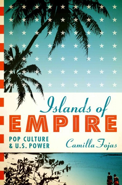 Islands of empire : pop culture and U.S. power / Camilla...
