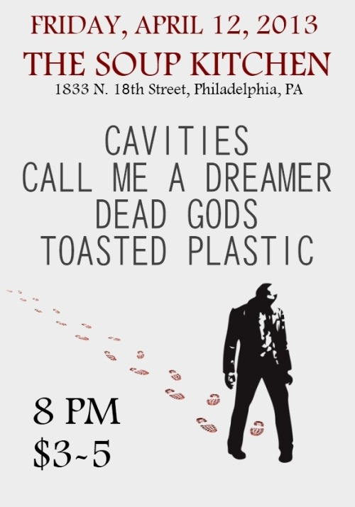 phillyhouseshows:  8:00 3 bucks before the first band starts 5 bucks after the first band starts CAVITIEShttp://cavities.bandcamp.com/https://www.facebook.com/cavitiespahttp://cavitiespa.tumblr.com/ CALL ME A DREAMER (MD)http://callmeadreamer410.bandcamp.com/http://www.facebook.com/pages/Call-Me-A-Dreamer/197172606959416http://cmadxyouth.tumblr.com/ DEAD GODS (MD)http://deadgodsmd.bandcamp.com/https://www.facebook.com/Deadgods TOASTED PLASTIC (NJ)http://toastedplasticband.bandcamp.com/https://www.facebook.com/toastedplastichttp://toastedplastic.tumblr.com/ Possibly +1 TBA during the show/   FACEBOOK EVENT INVITE: http://www.facebook.com/events/480499252015281/   Friday in Philadelphia!