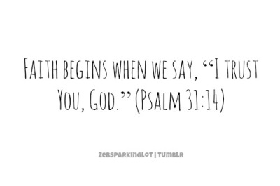 "zebsparkinglot:  Faith begins when we say, ""I trust You, God."" (Psalm 31:14)"