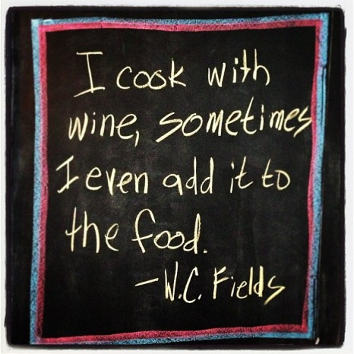 AKA, every time I make a nice red sauce.   W.C. Fields may also be my spirit animal.  #chalkquote