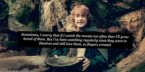 lotrconfessions:    Sometimes, I worry that if I watch the movies too often then I'll grow bored of them. But I've been watching regularly since they were in theatres and still love them, so fingers crossed.