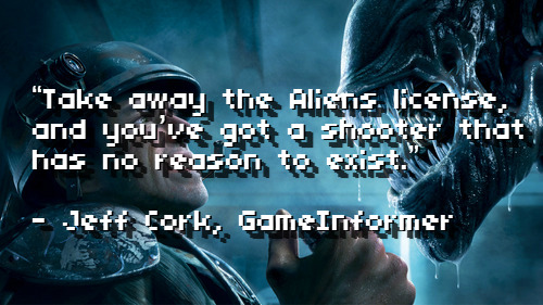 "Critics Consensus: Aliens: Colonial Marines Today saw the release of the Aliens title everyone has been waiting for since forever. I'm not too sure why so many people were excited for Aliens: Colonial Marines at all, considering the previous entries published by Sega weren't so great, plus the title just looks like another generic space marine video game. But hey, it had a sweet ass collector's edition release and it has the title ""Aliens,"" in it, so I guess that was enough to intrigue the lot of gamers. Reviews came out and I think it's safe to say that critics didn't really have a mixed message here, as most major gaming sites have pretty much bashed this game to bits. ""It's empty and nostalgic, meticulous and dated. More importantly, it's hands-off. Like a museum, Colonial Marines is at its best when you're admiring the view. The moment you attempt to reach out to interact you're met with a barrier, reminding you that you're there to look, not to touch."" - Hollander Cooper, GamesRadar ""The problem lies with the aliens themselves; they're not smart enough to hunt in packs or take you by surprise, they just wilfully hurl themselves in front of your short, controlled bursts. There's never a feeling of being outwitted or outmanoeuvred, just outraged that you've sat down to take on some deadly xenos in one of sci-fi's most iconic settings and somehow ended up in the equivalent of a clunky, coin-operated shooting gallery."" - Tristan Ogilvie, IGN  ""Take away the Aliens license, and you've got a shooter that has no reason to exist."" - Jeff Cork, GameInformer ""Unlike the movies, which relied on atmosphere, ominous sounds, and sharp surprises to frighten the bejeezus out of you, the life of these space marines is far more Doom-like. Xenomorphs in the story campaign don't stalk you — they just lunge, which negates what made them so scary in the first place. Replace them with velociraptors, zombies, or demons, and you'd have essentially the same game."" - Chuck Osborn, Official Xbox Magazine ""If Gearbox's quality scale has Borderlands 2 at one end and Duke Nukem at the other, Colonial Marines sits somewhere in the middle."" - Leon Hurley, Official PlayStation Magazine UK ""Aliens: Colonial Marines famously considers itself the canonical sequel to Aliens, but the quality of its campaign reduces such a claim to little more than arrogant posturing, as this bumbling fan fiction dares compare itself to one of the most respected science fiction horror films of the 20th century. It barely deserves a comparison with Battlefield Earth. Clocking in at just under five hours, and containing very little in the way of actual story, Colonial Marines quickly establishes itself as nowhere near notable enough to be the 'true sequel' it claims to be."" - Jim Sterling, Destructoid Bottom line: Don't fucking play this game. It's generic, the A.I. is absolutely retarded, the graphics are acceptable at best, and it's got an extremely short campaign experience that ends with a terribly anti-climatic ending. The only thing Colonial Marines has going for it is its use of ""Aliens,"" in its title, which should be the only reason why anyone would glance at this in the first place. Fans of the series may overcome a nostalgic feeling for the franchise, but it's safe to say this isn't even worthy of a thought. Oh, and it should also be noted that EGM has the sole positive review I've seen of this title. ""All things considered, Colonial Marines is a consistently solid, occasionally spectacular shooter that does more than enough to honor the Alien name. It was going to be a tough task from the onset, but despite a ton of potential pitfalls for the talented team at Gearbox, they've gone a long way toward reminding us that, for folks who love the craft of building great games, the best challenges only seem impossible. Like most successful license-based games, Aliens: Colonial Marines is much more than a loving homage; it serves as one of the most robust story-driven co-op experiences to date. The concept definitely has room to grow, but as maiden voyages go, Colonial Marines is a clear winner."" - Brandon Justice, EGM Okay, Brandon. Okay."