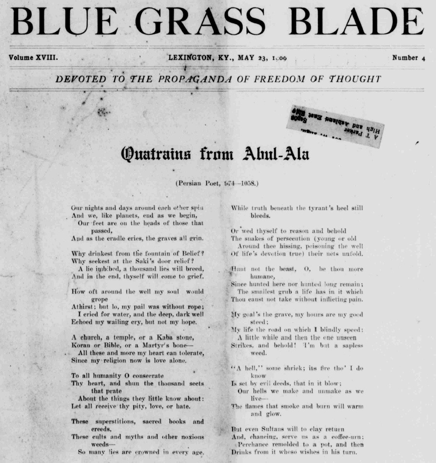 Front page, Blue Grass Blade Free-thought/Atheist newspaper, May 23rd 1909.'Abul-Ala' is another name for Al-Ma'arri, who was a blind Arab philosopher, poet and writer who lived between 973AD-1058AD.These superstitions, Sacred Books and Creeds,These cults and Myths and other noxious Weeds—So many Lies are crowned, in every age,While Truth beneath the tyrant's heel still bleeds.Another few of my favorite lines (not from this image, but from the preceding quatrain):Another prophet will, they say, soon rise;But will he profit by his tricks, likewise?My prophet is reason, aye, myself—From me to me there is no room for lies.Pity those muslims recently beheaded his statue in Syria isn't it? It's a pity people are still muslims a thousand years after Al-Ma'arri's time..