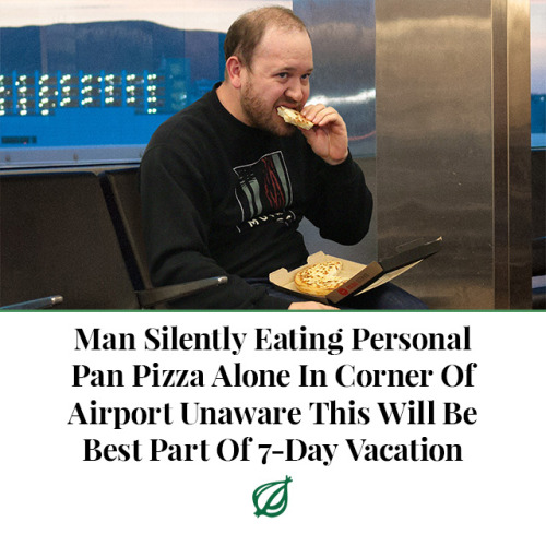 theonion:INDIANAPOLIS—Quietly chewing on a piece of crust as he waited for his connecting flight to arrive, local man Brett Harding silently ate a personal pizza alone in a corner at the Indianapolis International Airport Wednesday, all while having no idea that it would be the best part of his upcoming seven-day vacation. Sources confirmed that Harding, who was about to spend a whole week touring various countries in Europe and feeling nothing but constant, unceasing anxiety, was totally unaware that the 15 minutes he spent by himself staring serenely out the window at the runway and consuming a 6-inch pie would remain by far the most enjoyable part of his entire trip. According to witnesses, after spending over $2,000 on international flights and hotel rooms that Harding would only associate with guilt, fear, and an overwhelming sense of physical and mental exhaustion, buying an $8 combo meal from an airport pizzeria and eating every last bite would be the only moment during the entire vacation where he actually experienced the true joy of traveling. At press time, sources confirmed Harding was also unaware that several years down the line, he would look back on this vacation where he ate an entire personal pizza alone at the airport in complete silence as the best time in his entire life.