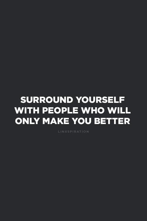 linxspiration:  Surround yourself with people who will only make you better.