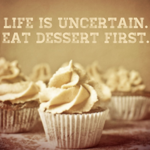 Life is uncertain, eat dessert first.