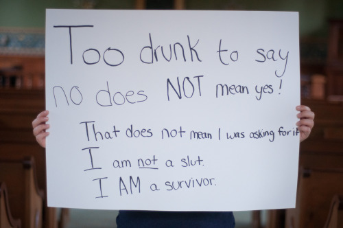 The poster reads: Too drunk to say no does NOT mean yes! That does not mean I was asking for it. I am not a slut. I AM a survivor.    — Photographed in Lewisburg, PA on November 12th. — Click here to learn more about Project Unbreakable. (trigger warning) Facebook, Twitter, submissions, FAQ, donate to Project Unbreakable, join our mailing list