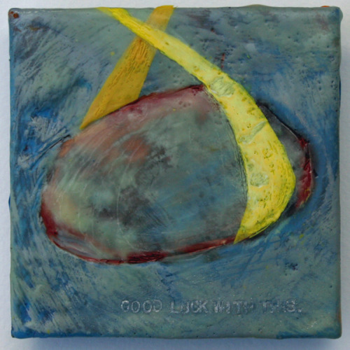 "Maritza Ruiz-Kim | I Will Find Okay encaustic on panel 4″ x 4″ February 7, 2013 Source text reads: ""Good luck with this."""