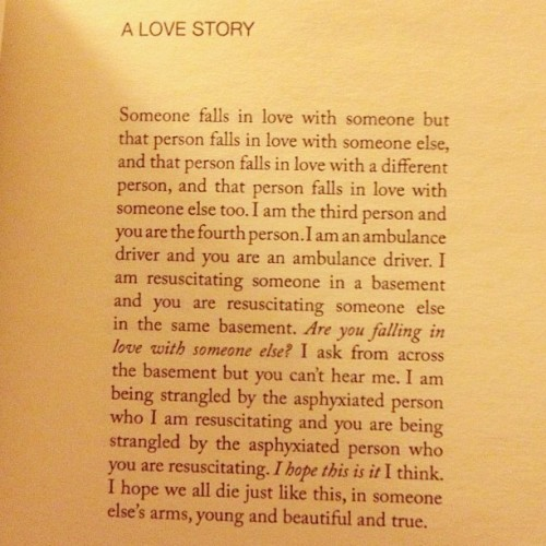 "deejberndt:  globeandmale:  ""A Love Story,"" Zachary Schomburg.  doesn't get much better than this."