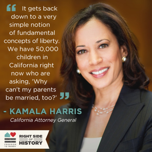 Kamala Harris has been one of my favorite politicians for a long time.  I'll always have fond memories of Kamala, San Francisco's District Attorney at the time, driving up to Sacramento in the early, early, EARLY days of Obama campaign (I'm talking late-February 2007) to help out with whatever we needed.  If you don't know her, you will. And, like her, I'm glad I'm on the right side of history.  Gay rights are Civil Rights.  Don't ever let anybody tell you differently.  You can't legislate love.