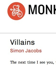 "you & me: I have a story in Monkeybicycle this week, called ""Villains."" it has all of the usual terrible crimes. <3 look at that lil guy."