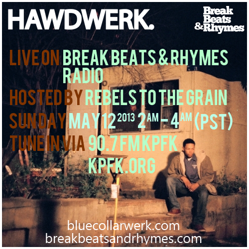 "FLYER: 5.12.2013 HAWDWERK Live on Break Beats & Rhymes Radio 90.7FM KPFK  Tune in to ""Break Beats & Rhymes Radio"" this late Saturday/early Sunday Morning May 12 2am-4am (PST) for HAWDWERK's live interview with Rebels To The Grain. Airing live on 90.7KPFK Los Angeles also available online via http://kpfk.org/ & on your smartphone via the Tune In app http://tunein.com/mobile/ Install the App, enter KPFKBreak Beats & Rhymes is a show on 90.7 FM, KPFK.It's considered the last program on FM radio playing 'Fresh Raps & Classic Cuts; the Golden Era mixed with today's future classics.Break Beats & Rhymes is widely recognized for it's in-depth interviews with some of Hip-hop's most innovative minds. Please visit our 'Film Archive' above for all interviews and in studio performances. The Soundtrack of Los Angeles, Break Beats & RhymesSunday mornings at 2 AM on 90.7 FM. hosted by Rebels To The Grain RAP GROUP AND CREATORS OF BREAK BEATS & RHYMES; A lifestyle translated by 'FRESH RAPS AND CLASSIC CUTS.'Rebels To The Grain is in a unique position. This duo of CHEDDY & MP are seasoned muscians; that host the critically acclaimed 'Break Beats & Rhymes' Radio found on 90.7 FM, KPFK.The show is considered legendary, and globally recognized as the soundtrack of Los Angeles. Break Beats & Rhymes has featured classic interviews with some of the most influential minds involved with Hip-hop.http://breakbeatsandrhymes.com/http://kpfk.org/http://bluecollarwerk.com/"