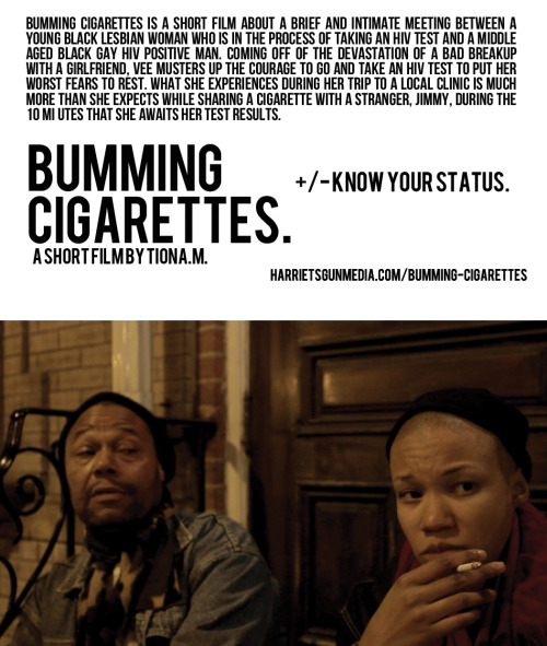 harrietsgunmedia:  Bumming Cigarettes is a short film about a brief and intimate meeting between a young Black lesbian woman who is in the process of taking an HIV test and a middle aged Black Gay HIV Positive man. Coming off of the devastation of a bad breakup with a girlfriend, Vee musters up the courage to go and take an HIV test to put her worst fears to rest. What she experiences during her trip to a local clinic is much more than she expects while sharing a cigarette with a stranger, Jimmy, during the 10 minutes that she awaits her test results. Alia Hatch makes a strong debut in this short film, as a young Black lesbian woman looking to discover her status. This is a breakthrough performance for James Tolbert, a native Philadelphian and professional actor living with HIV for 21 years. Alia and James deliver a moving performance in this film that explores complex issues surrounding the HIV/AIDS epidemic including the loss of intimacy and stigma that persons living with HIV/AIDS may encounter, while also encouraging awareness around HIV/AIDS testing and the way we treat persons living with the disease.  STATUS: NOW SCREENING harrietsgunmedia.com/bumming-cigarettes  Make sure to check out harrietsgunmedia.com/bumming-cigarettes to find out when the film will be coming to a city near you!