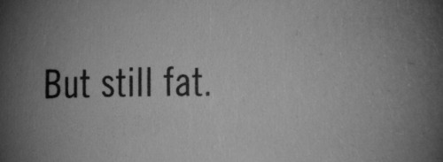 insecure-starving:  still fat..