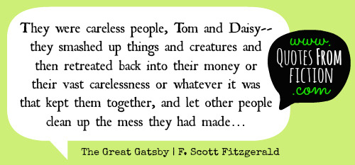 "quotesfromfiction:  ""They were careless people, Tom and Daisy— they smashed up things and creatures and then retreated back into their money or their vast carelessness or whatever it was that kept them together, and let other people clean up the mess they had made…"" - The Great Gatsby (F. Scott Fitzgerald)"