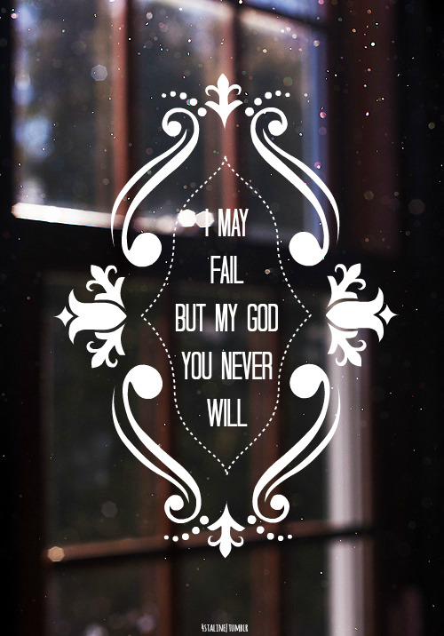 "godislight-godislove:  4staline:  God never fails  ""Your love never fails it never gives up, it never gives up on me"""