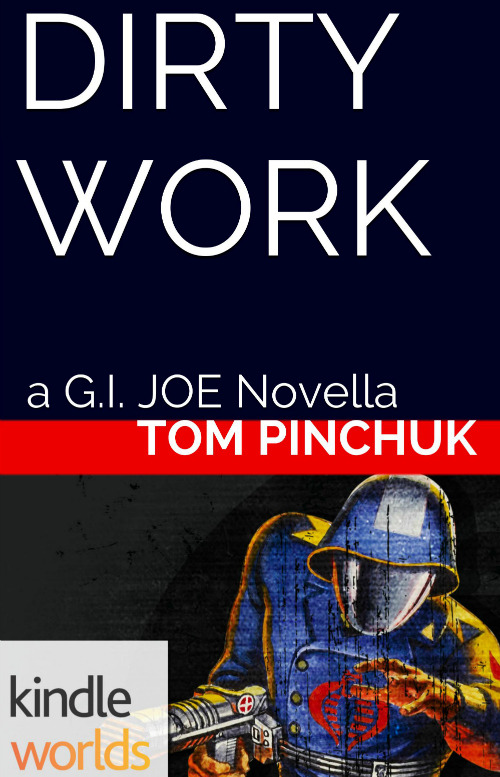 """COBRAAAAAA!MyG.I. JOEnovella,""""Dirty Work,""""will be on sale,for dangerous thrills, on the Kindle and other E-readers very soon. Amazon's Kindle Worlds staff invited me to write thisin the summer - -rightafterMAX STEELcame out. Prose proveda tough challenge,but a highly rewarding one, and it's been quite cool to be part of licensed fiction's leap into the tablet era here. I'm stoked everybody will finally get to jump into this mission.More to come…"""