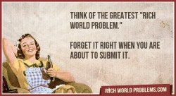 "rich-world-problems:  Think of the greatest ""rich world problem. ""   Forget it right when you are about to submit it. http://bit.ly/18r3zDu"
