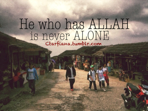 He who has ALLAH is never ALONE.