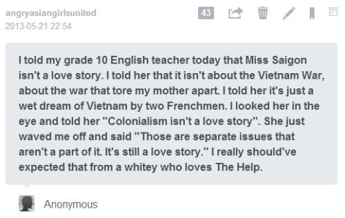 iwasyourteacher:  A lot of comments will be about the racist, misogynistic, imperialist, white privilege issues associated with this (both the English teacher and Miss Saigon), but there's another problematic aspect to this and that's the education part. This is not an example of good teaching practice.  This English teacher represents everything education is not: education is about helping students find their voice, not silencing them; it's about creating discussion and dialogue that incites intellectual and moral growth, not about shutting out discourses you don't agree with just because it doesn't fit your framework. And that's just the beginning. Fuck this English teacher. And, Miss Saigon ISN'T a love story. And, fuck the help.