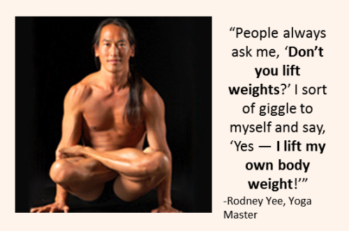 """People always ask me, 'Don't you lift weights?' I sort of giggle to myself and say, 'Yes — I lift my own body weight!'"" -Rodney Yee, Yoga Master"