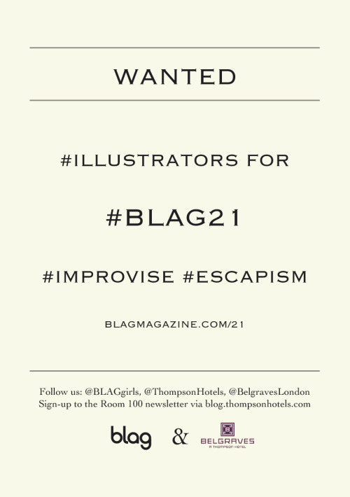 2013 | #Wanted #Illustrators #Scientists #Bloggers #Hairstylists #Make-UpArtists #Stylists #Improvise #Escapism http://bit.ly/BLAG21 Join @BLAGgirls, @ThompsonHotels and @BelgravesLondon in celebrating #BLAG21