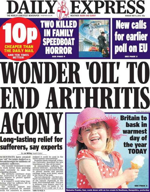 "6th May 2013: The headline screams Wonder 'oil' to end arthritis agony…  Took me ages to find the actual  article on the Express site, what a terrible place full of scaremongering twaddle! Luckily they have a HEALTH section full of this kind of thing, but the headline is a bit different: Breakthrough in battle to beat the agony of arthritisSCIENTISTS have created an ""oil"" for joints hailed as a breakthrough for millions of arthritis sufferers.Who hailed it as such? Was it the scientists?The wonder treatment is said to work better than anything used currently to ease the ­crippling disease. The synthetic substance stops the destruction of the joint and also appears to protect against further damage. It is hoped it could bring long-lasting relief for sufferers left in constant daily agony.That's the usual levels of could, may and hopes. What do the boffins say? Professor Mark Grinstaff, of Boston University, described the new biopolymer as ""like oil for joints"". WD40 for humans? The report in the Journal of the American Chemical Society says the researchers hope injecting their fluid will slow down the disease by reducing wear on the surface of cartilage…This is the seventh arthritis cure front page of 2013 and we're less than a week into May so excuse me if I don't take it very seriously."