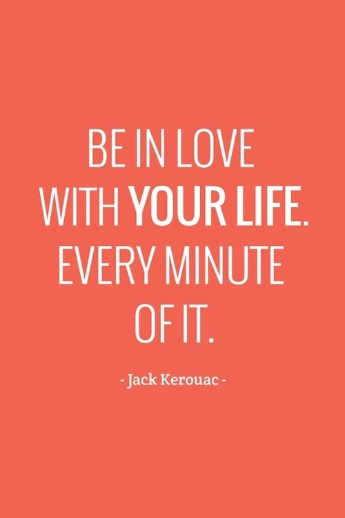 Be in love with your life. Every minute of it. -Kerouac #quote