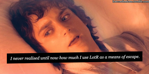 lotrconfessions:    Every time I finish watching or reading the trilogy all the way through, I feel this need to watch it again. I last watched them all about two weeks ago and I'm planning to watch them all again this weekend. I've never normally felt the need to watch them this often, though; I'm having problems at uni at the moment and I think I'm subconsciously using it as a way to forget. I never realised until now how much I use LotR as a means of escape.