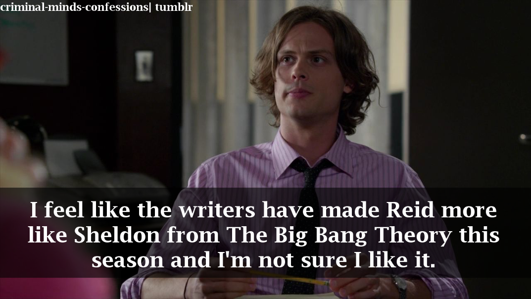 criminal-minds-confessions:  I feel like the writers have made Reid more like Sheldon from The Big Bang Theory this season and I'm not sure I like it.