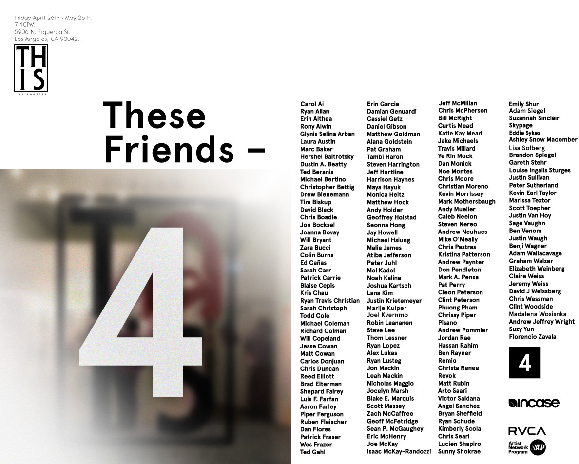 These Friends 4 opens tomorrow night at THISlosangeles.  Theres a huge list of amazing artists.  Hope to see you there.  It's our last show at the space.