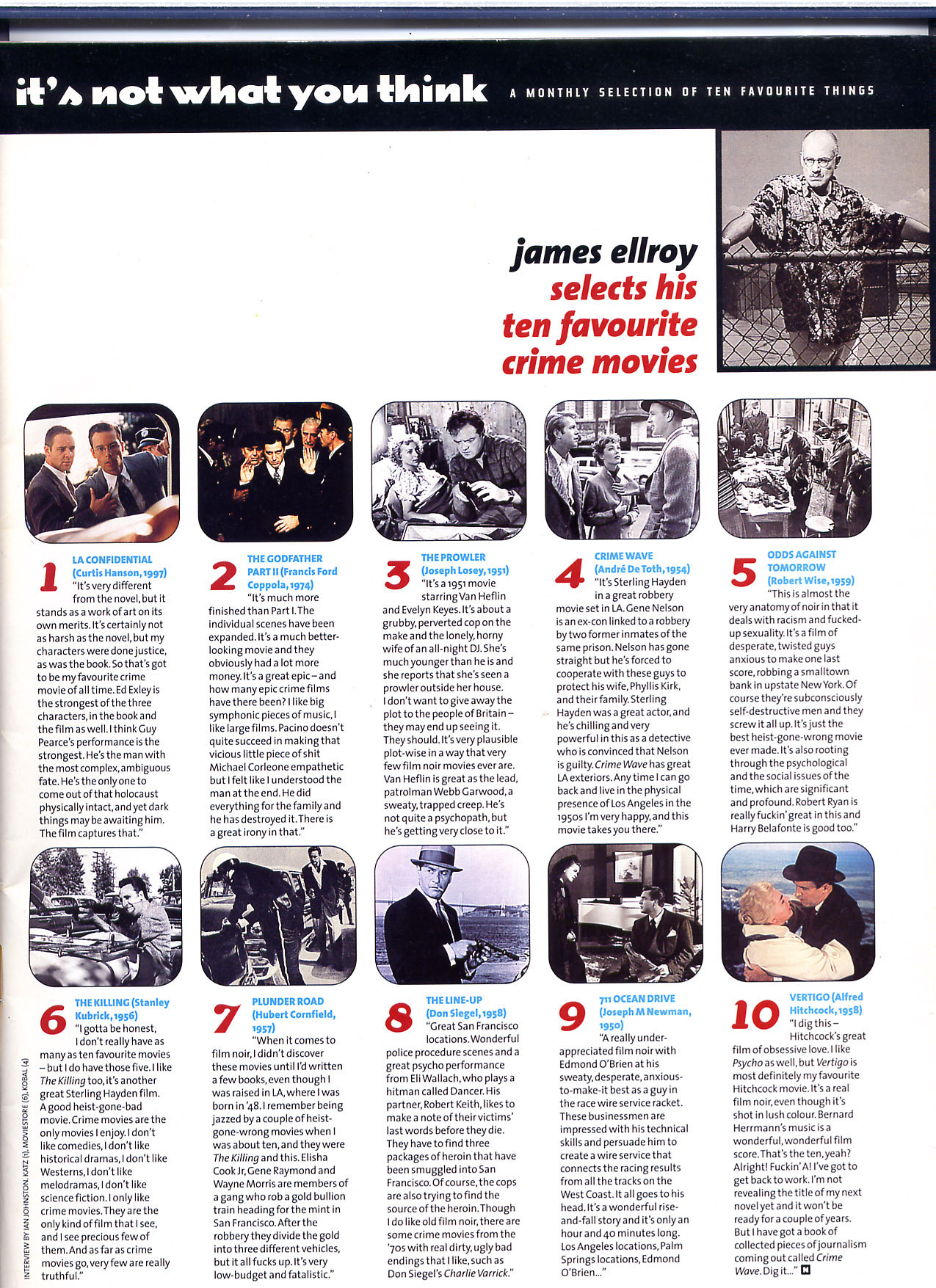 James Ellroy selects his ten favourite crime films — July '98 This is a rare clip of James Ellroy, in his trademark Hawaiian shirt (worn in pouring rain), interviewed for the French program Cinéma Cinémas in 1989. —James Ellroy: An early interview with the Demon Dog of American Literature  LA's two literary lights, both of who are rather lost at this point, kick around Beverly Hills in 2008, discussing fuckpads, Frascati's, and Schaeffer's ambulances.  Enjoy, read, and learn: L.A. Confidential screenplay by Brian Helgeland. (NOTE: For educational purposes only)